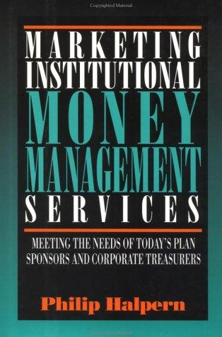 Marketing Institutional Money Management Services: Meeting the Needs of Today's Plan Sponsors and Corporate Treasurers, Halpern, Philip