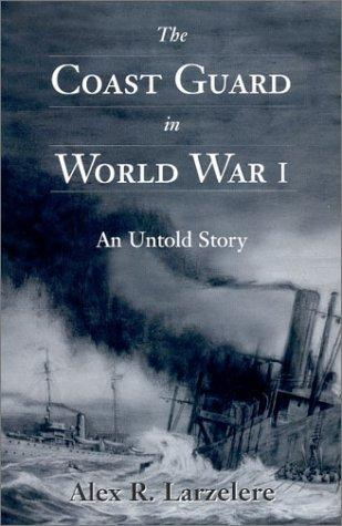 The Coast Guard in World War I: An Untold Story, Larzelere, Alex