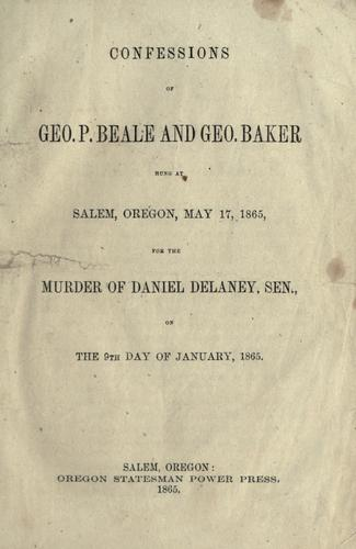 Confessions of Geo. P. Beale and Geo. Baker hung at Salem, Oregon, May 17, 1865, for the murder of Daniel Delaney, Sen., on the 9th day of January, 1865. by George P. Beale