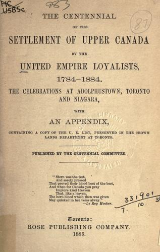 The centennial of the settlement of Upper Canada by the United Empire Loyalists, 1784-1884 by United Empire Loyalists Centennial Committee (Toronto, Ont.)