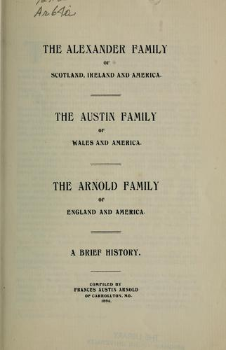 The Alexander family of Scotland, Ireland, and America, the Austin family of Wales and America, the Arnold family of England and America by Frances Austin Arnold
