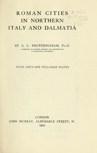 Roman cities in northern Italy and Dalmatia by Arthur L. Frothingham