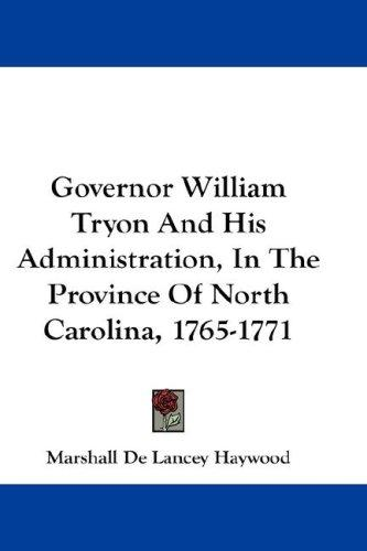 Governor William Tryon And His Administration, In The Province Of North Carolina, 1765-1771