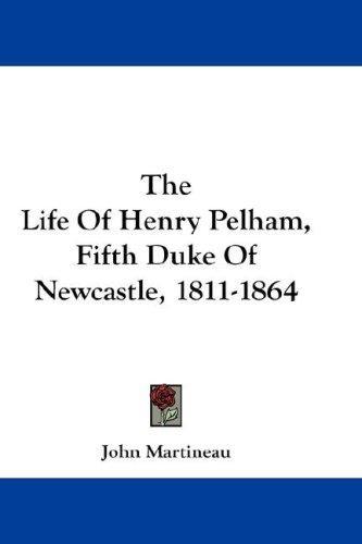 The Life Of Henry Pelham, Fifth Duke Of Newcastle, 1811-1864