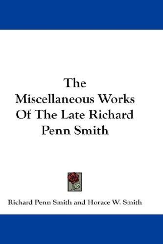 The Miscellaneous Works Of The Late Richard Penn Smith
