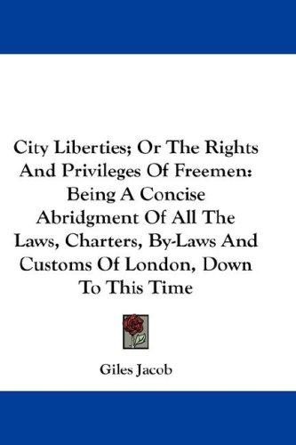 City Liberties; Or The Rights And Privileges Of Freemen by Giles Jacob