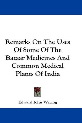 Remarks On The Uses Of Some Of The Bazaar Medicines And Common Medical Plants Of India