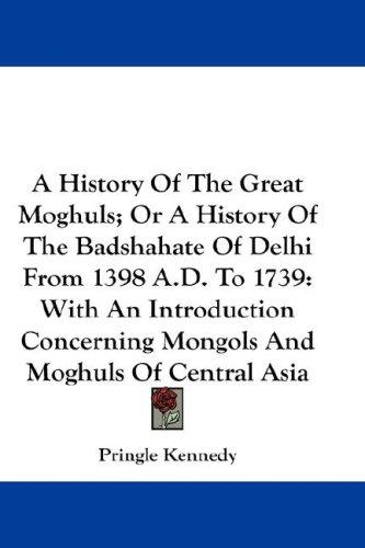 A History Of The Great Moghuls; Or A History Of The Badshahate Of Delhi From 1398 A.D. To 1739
