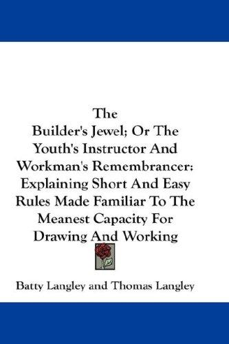 The Builder's Jewel; Or The Youth's Instructor And Workman's Remembrancer