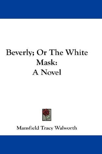 Beverly; Or The White Mask