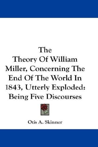 The Theory Of William Miller, Concerning The End Of The World In 1843, Utterly Exploded