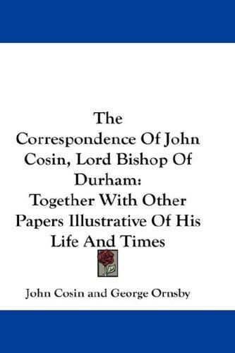 The Correspondence Of John Cosin, Lord Bishop Of Durham
