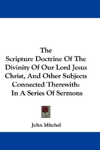 The Scripture Doctrine Of The Divinity Of Our Lord Jesus Christ, And Other Subjects Connected Therewith