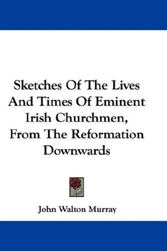 Sketches Of The Lives And Times Of Eminent Irish Churchmen, From The Reformation Downwards