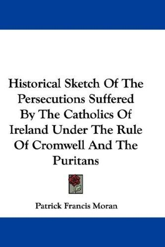 Download Historical Sketch Of The Persecutions Suffered By The Catholics Of Ireland Under The Rule Of Cromwell And The Puritans