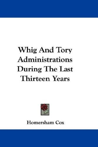 Download Whig And Tory Administrations During The Last Thirteen Years