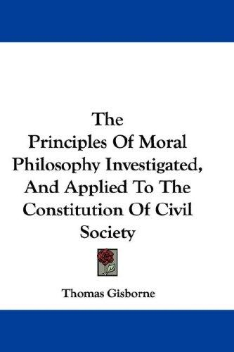 The Principles Of Moral Philosophy Investigated, And Applied To The Constitution Of Civil Society