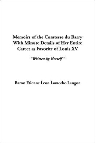 Download Memoirs of the Comtesse Du Barry, With Minute Details of Her Entire Career As Favorite of Louis XV