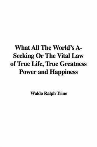 What All the World's A-seeking or the Vital Law of True Life, True Greatness Power And Happiness