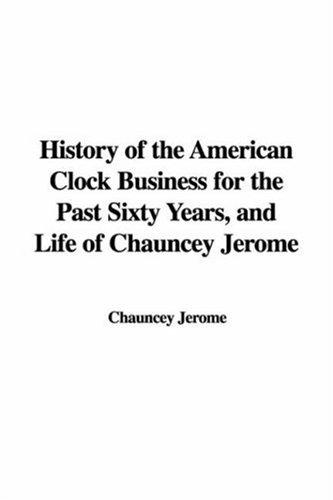 Download History of the American Clock Business for the Past Sixty Years, And Life of Chauncey Jerome