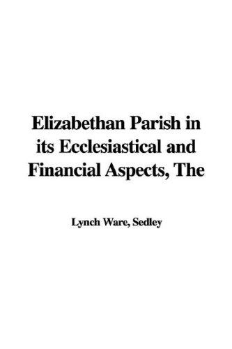 The Elizabethan Parish in Its Ecclesiastical And Financial Aspects