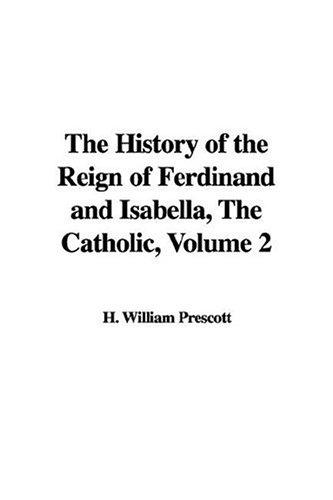 The History of the Reign of Ferdinand And Isabella, the Catholic