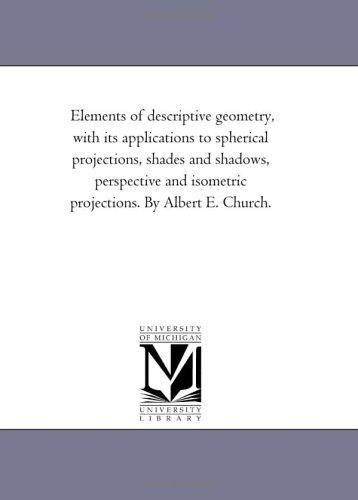 Download Elements of descriptive geometry, with its applications to spherical projections, shades and shadows, perspective and isometric projections. By Albert E. Church.