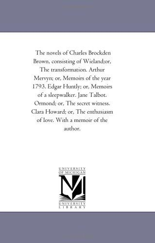 Download The novels of Charles Brockden Brown, consisting of Wieland;or, The transformation. Arthur Mervyn; or, Memoirs of the year 1793. Edgar Huntly; or, Memoirs … witness. Clara Howard; or, The enthusiasm of