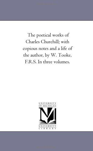 The poetical works of Charles Churchill; with copious notes and a life of the author, by W. Tooke, F.R.S. In three volumes.