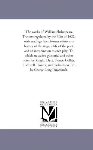 The works of William Shakespeare. The text regulated by the folio of 1632; with readings from former editions, a history of the stage, a life of the poet, … and other notes, by Knight, Dyce, D