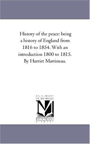 History of the peace: being a history of England from 1816 to 1854. With an introduction 1800 to 1815. By Harriet Martineau.