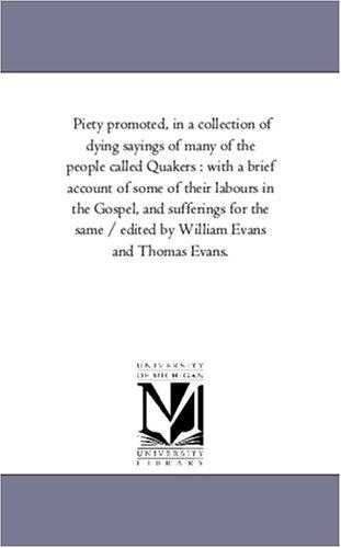 Piety promoted, in a collection of dying sayings of many of the people called Quakers : with a brief account of some of their labours in the Gospel, and … by William Evans and Thomas Evans.