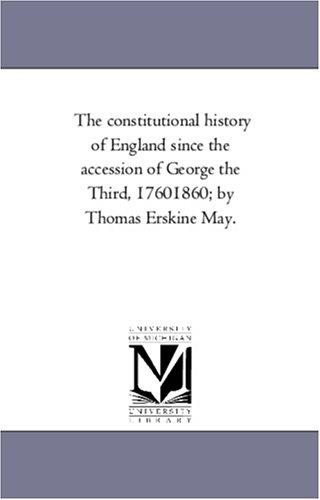The constitutional history of England since the accession of George the Third, 17601860; by Thomas Erskine May.