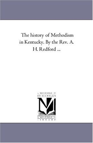 The history of Methodism in Kentucky. By the Rev. A. H. Redford …
