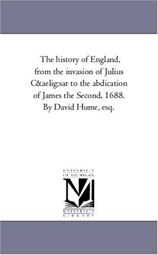 The history of England, from the invasion of Julius Cæsar to the abdication of James the Second, 1688. By David Hume, esq.