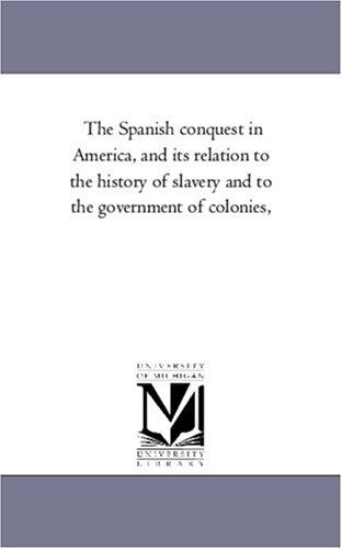 Download The Spanish conquest in America, and its relation to the history of slavery and to the government of colonies,