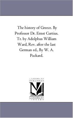 The history of Greece. By Professor Dr. Ernst Curtius.  Tr. by Adolphus William Ward, Rev. after the last German ed., By W. A. Packard.