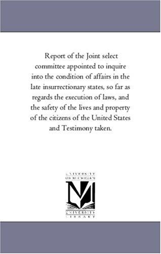 Report of the Joint select committee appointed to inquire into the condition of affairs in the late insurrectionary states, so far as regards the execution … and Testimo