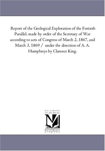 Report of the Geological Exploration of the Fortieth Parallel, made by order of the Secretary of War according to acts of Congress of March 2, 1867, and … of A. A. Humphreys by Clarence King.