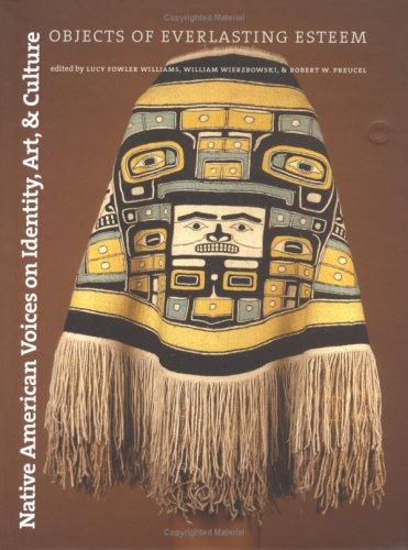 Native American Voices on Identity, Art, and Culture: Objects of Everlasting Esteem, Williams, Lucy Fowler (Editor); Wierzbowski, William (Editor); Preucel, Robert W. (Editor); Leventhal, Richard M. (Foreword)