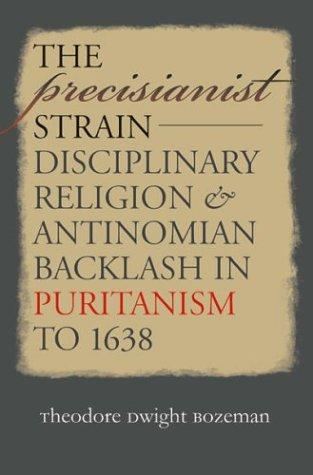 The Precisianist Strain: Disciplinary Religion and Antinomian Backlash in Puritanism to 1638 (Published for the Omohundro Institute of Early American History and Culture, Williamsburg, Virginia), Bozeman, Theodore Dwight