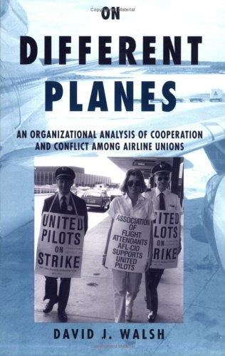 On Different Planes: An Organizational Analysis of Cooperation and Conflict Among Airline Unions (Cornell Studies in Industrial and Labor Relations), Walsh, David J.