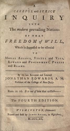 A careful and strict inquiry into the modern prevailing notions of that freedom of will, which is supposed to be essential to moral agency, virtue and vice, reward and punishment, praise and blame.
