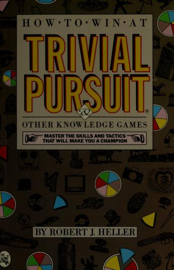 How to win at Trivial Pursuit and other knowledge games by Robert J. Heller