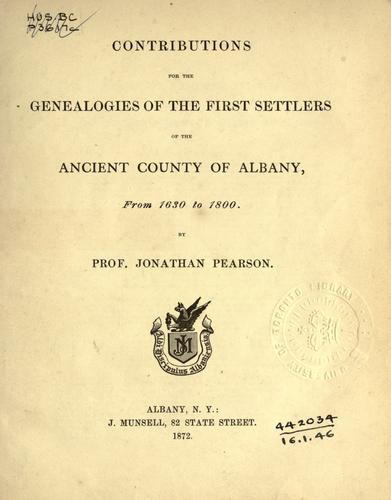 Contributions for the genealogies of the first settlers of the ancient county of Albany, from 1630 to 1800. by Jonathan Pearson