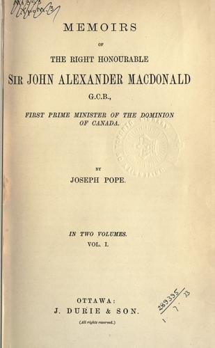 Memoirs of the Right Honourable Sir John Alexander Macdonald, first Prime Minister of the Dominion of Canada.