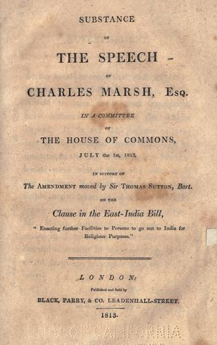 "Substance of the speech of Charles Marsh, esq. in a committee of the House of commons, July the 1st, 1813, in support of the amendment moved by Sir Thomas Sutton, bart. on the clause in the East-India bill, ""Enacting further facilities to persons to go out to India for religious purposes."" by Marsh, Charles"