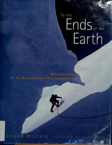 To the Ends of the Earth by Gordon Wiltsie