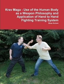 Krav Maga - Use of the Human Body as a Weapon;Philosophy and Application of Hand to Hand Fighting Training System by Boaz Aviram