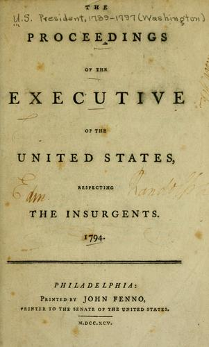 The proceedings of the Executive of the United States, respecting the insurgents, 1794 by United States. President (1789-1797 : Washington)